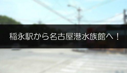 稲永駅から名古屋港水族館まで徒歩何分かかるのか歩いて検証